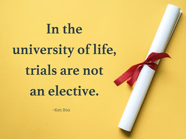 In the university of life, trials are not an elective. ~Ken Boa