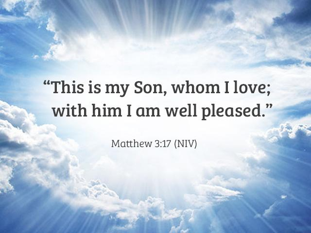 This is my Son, whom I love; with Him I am well pleased. Matthew 3:17