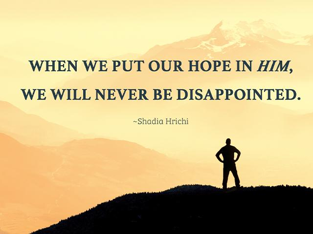 When we put our trust in Him, we will never be disappointed. ~Shadia Hrichi