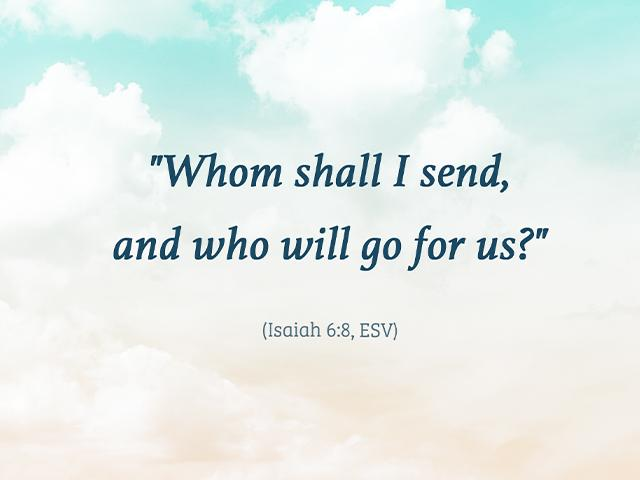 Whom shall I send, and who will go for us? Isaiah 6:8