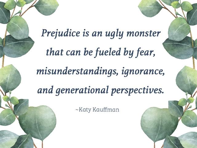 Prejudice is an ugly monster that can be fueled by fear, misunderstandings, ignorance, and generational perspectives.