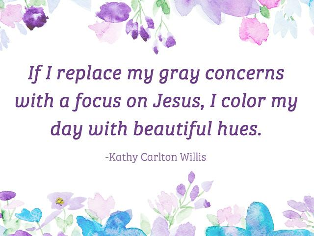 If I replace my gray concerns with a focus on Jesus, I color my day with beautiful hues.
