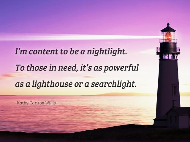 I'm content to be a nightlight. To those in need, it's as powerful as a lighthouse or a searchlight. -Kathy Carlton Willis