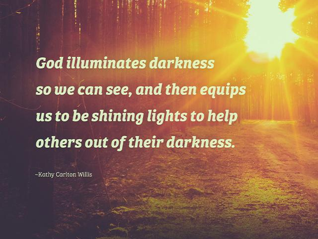 God illuminates darkness so we can see, and then equips us to be shining lights to help others out of their darkness. ~Kathy Carlton Willis