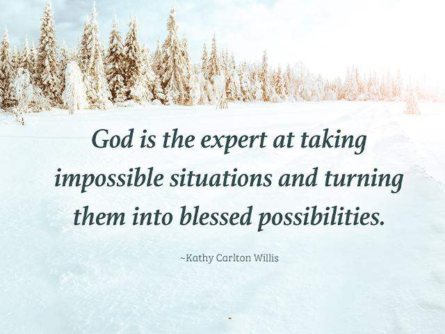 God is the expert at taking impossible situations and turning them into blessed possibilities.