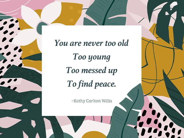 You are never too old, too young, too messed up to find peace. -Kathy Carlton Willis