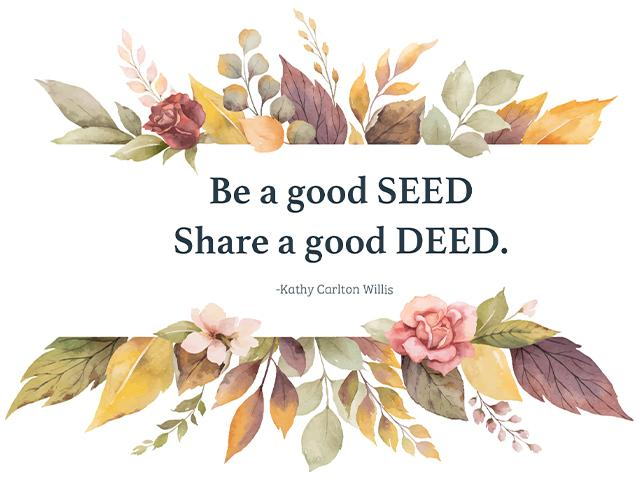 Be a good SEED Share a good DEED. ~Kathy Carlton Willis