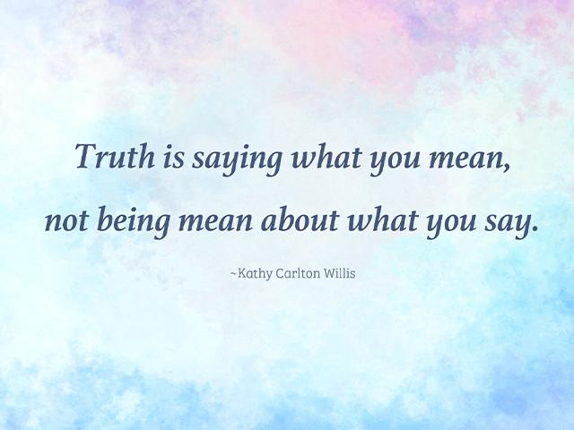 Truth is saying what you mean, not being mean about what you say. -Kathy Carlton Willis