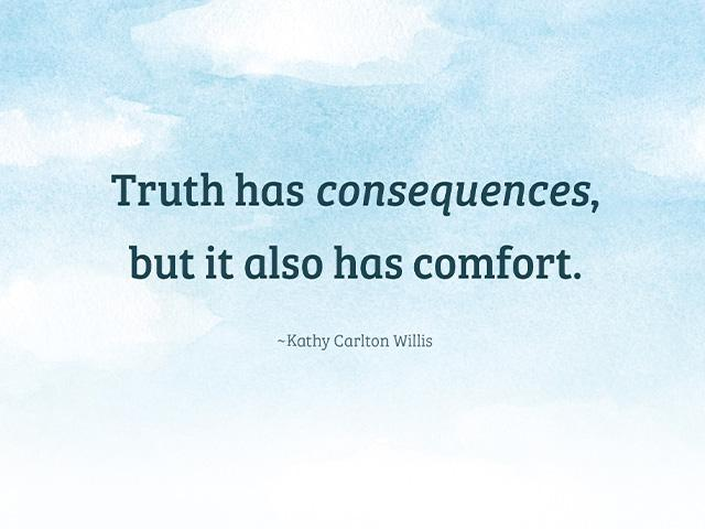 Truth has consequences, but it also has comfort. ~Kathy Carlton Willis