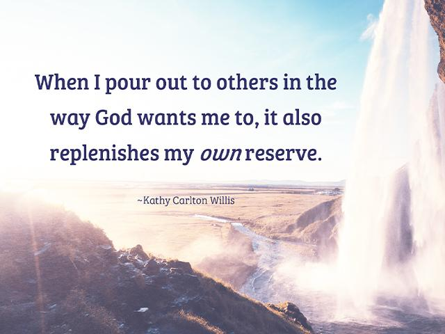 When I pour out to others in the way God wants me to, it also replenishes my own reserve. -Kathy Carlton Willis