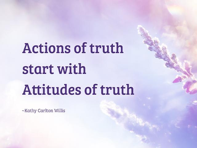 Actions of truth start with attitudes of truth -Kathy Carlton Willis